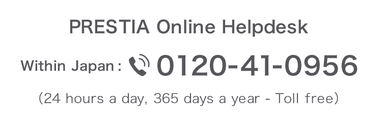 PRESTIA Online Helpdesk 0120-41-0956 (Toll-free, 24 hours day, 365 days a year) From overseas 81-46-401-2106 (Toll charges apply)